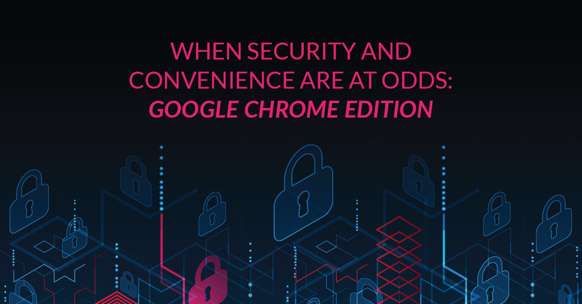 When Security and Convenience are at Odds: Google Chrome Edition